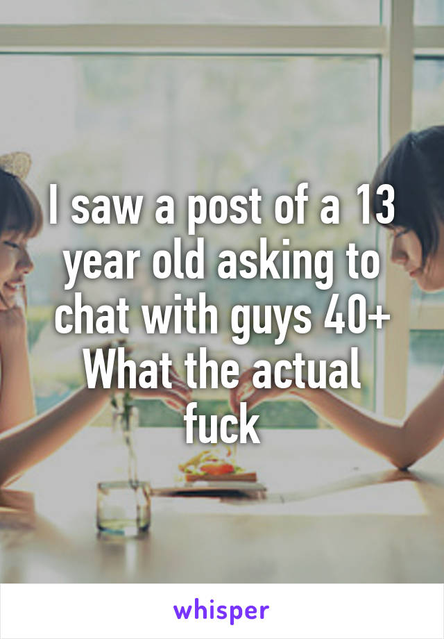 I saw a post of a 13 year old asking to chat with guys 40+ What the actual fuck