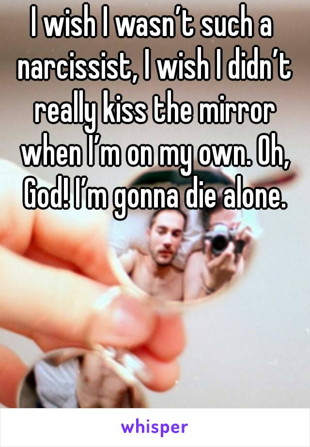 I wish I wasn't such a narcissist, I wish I didn't really kiss the mirror when I'm on my own. Oh, God! I'm gonna die alone.