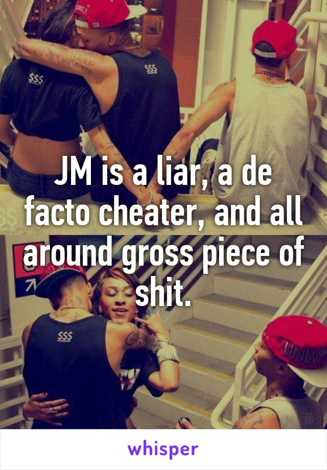 JM is a liar, a de facto cheater, and all around gross piece of shit.