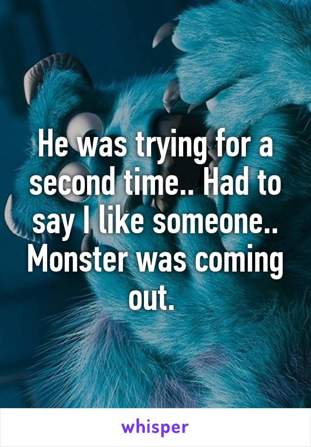 He was trying for a second time.. Had to say I like someone.. Monster was coming out.