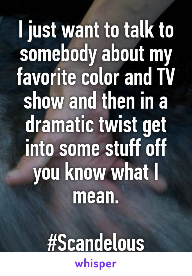 I just want to talk to somebody about my favorite color and TV show and then in a dramatic twist get into some stuff off you know what I mean.  #Scandelous