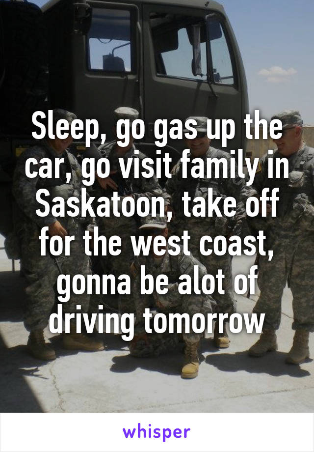 Sleep, go gas up the car, go visit family in Saskatoon, take off for the west coast, gonna be alot of driving tomorrow