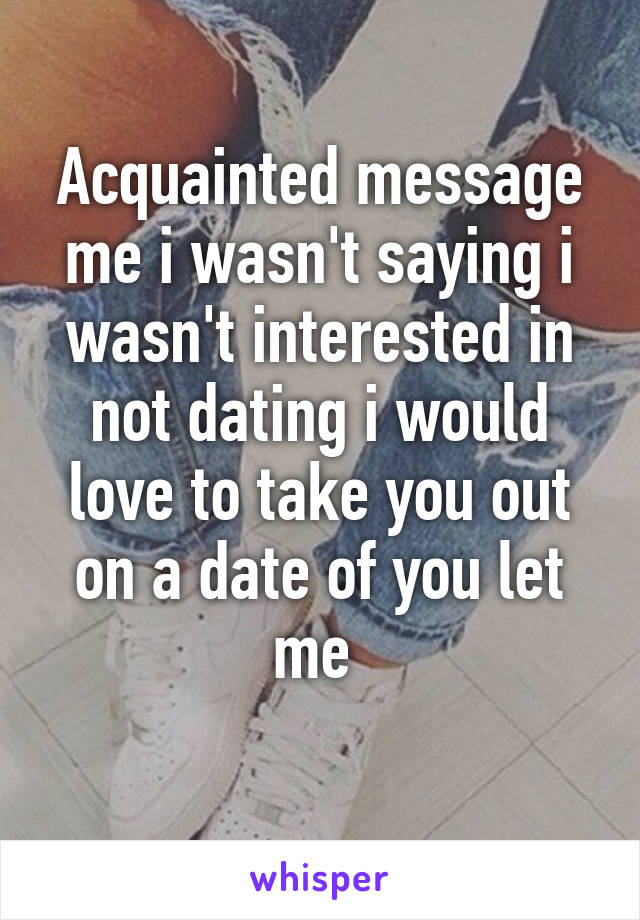 Acquainted message me i wasn't saying i wasn't interested in not dating i would love to take you out on a date of you let me