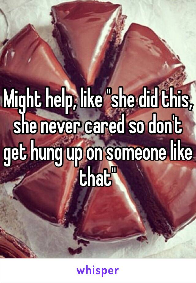 """Might help, like """"she did this, she never cared so don't get hung up on someone like that"""""""