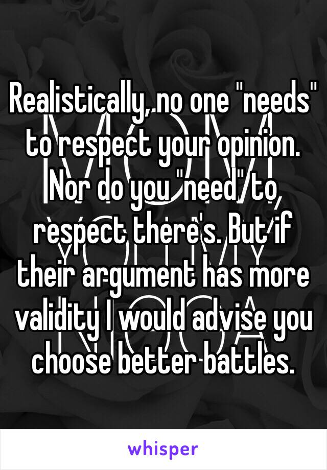 """Realistically, no one """"needs"""" to respect your opinion. Nor do you """"need"""" to respect there's. But if their argument has more validity I would advise you choose better battles."""