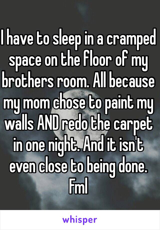 I have to sleep in a cramped space on the floor of my brothers room. All because my mom chose to paint my walls AND redo the carpet in one night. And it isn't even close to being done. Fml