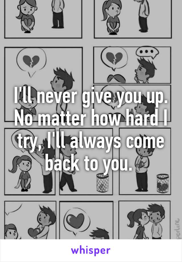 I'll never give you up. No matter how hard I try, I'll always come back to you.