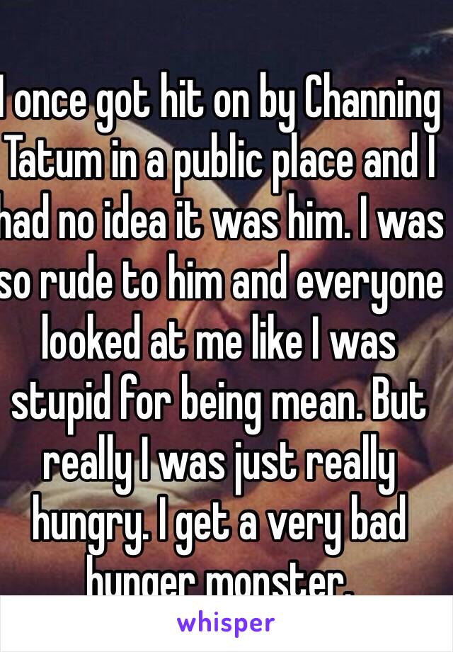 I once got hit on by Channing Tatum in a public place and I had no idea it was him. I was so rude to him and everyone looked at me like I was stupid for being mean. But really I was just really hungry. I get a very bad hunger monster.