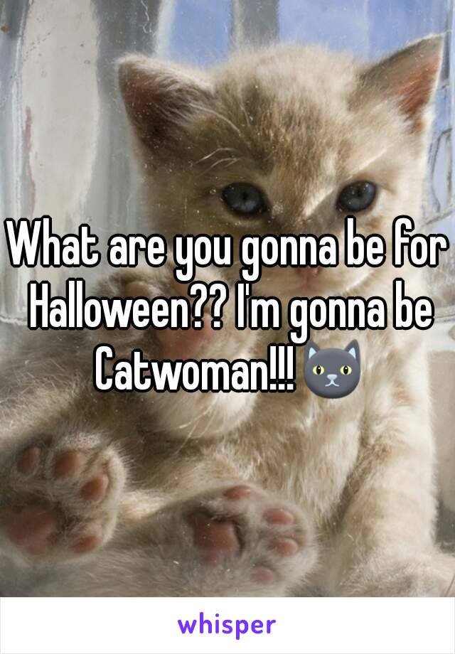 What are you gonna be for Halloween?? I'm gonna be Catwoman!!!🐱