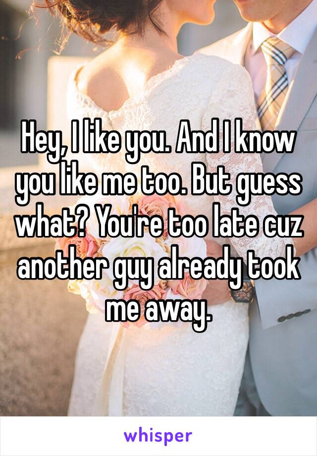Hey, I like you. And I know you like me too. But guess what? You're too late cuz another guy already took me away.