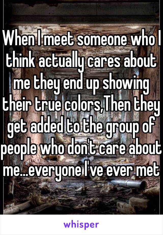 When I meet someone who I think actually cares about me they end up showing their true colors,Then they get added to the group of people who don't care about me...everyone I've ever met