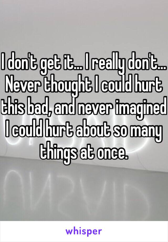 I don't get it... I really don't... Never thought I could hurt this bad, and never imagined I could hurt about so many things at once.