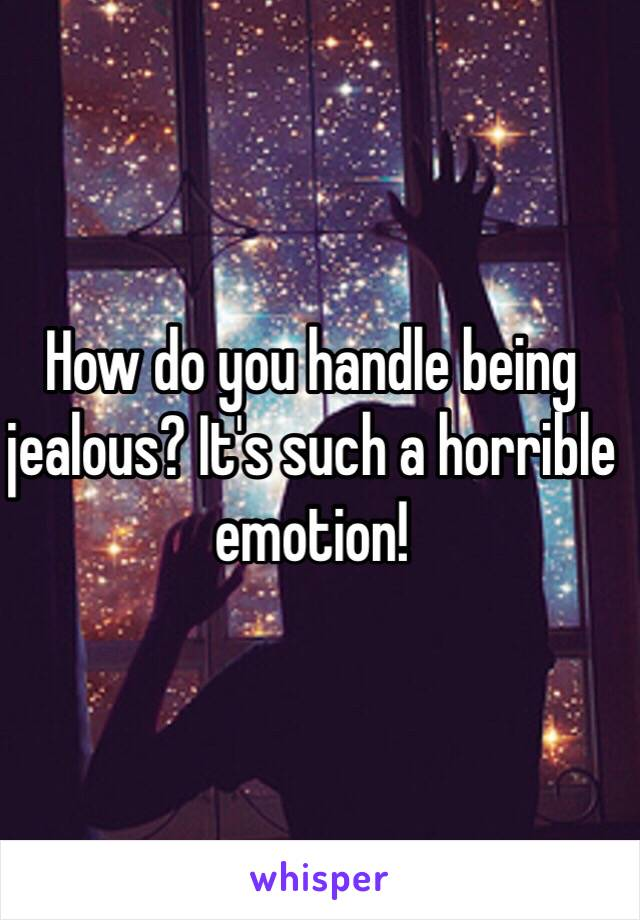 How do you handle being jealous? It's such a horrible emotion!