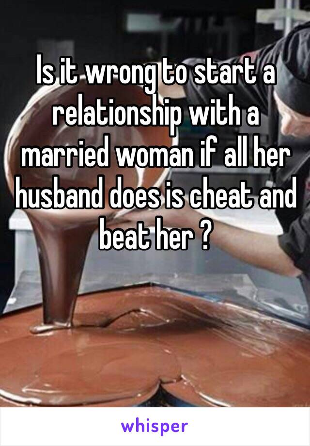 Is it wrong to start a relationship with a married woman if all her husband does is cheat and beat her ?