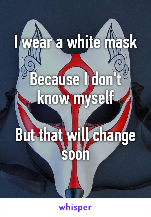 I wear a white mask  Because I don't know myself  But that will change soon