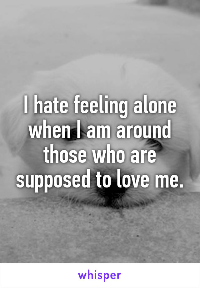 I hate feeling alone when I am around those who are supposed to love me.