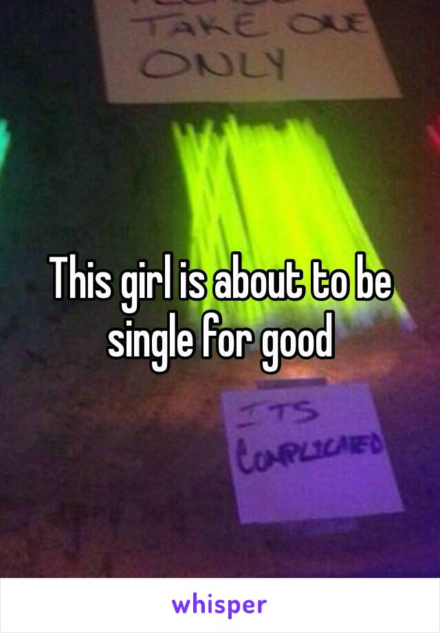 This girl is about to be single for good