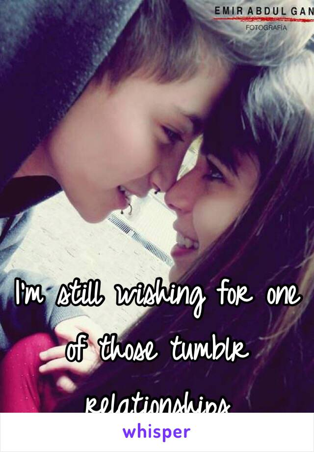 I'm still wishing for one of those tumblr relationships