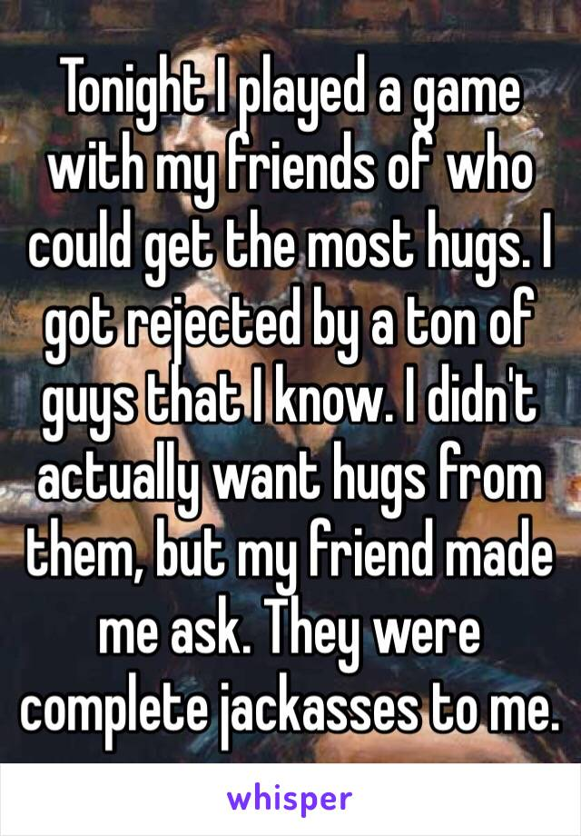 Tonight I played a game with my friends of who could get the most hugs. I got rejected by a ton of guys that I know. I didn't actually want hugs from them, but my friend made me ask. They were complete jackasses to me.