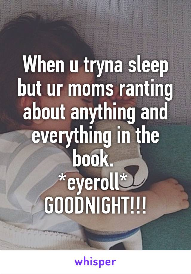 When u tryna sleep but ur moms ranting about anything and everything in the book.  *eyeroll*  GOODNIGHT!!!