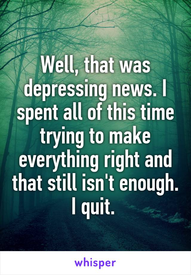 Well, that was depressing news. I spent all of this time trying to make everything right and that still isn't enough. I quit.
