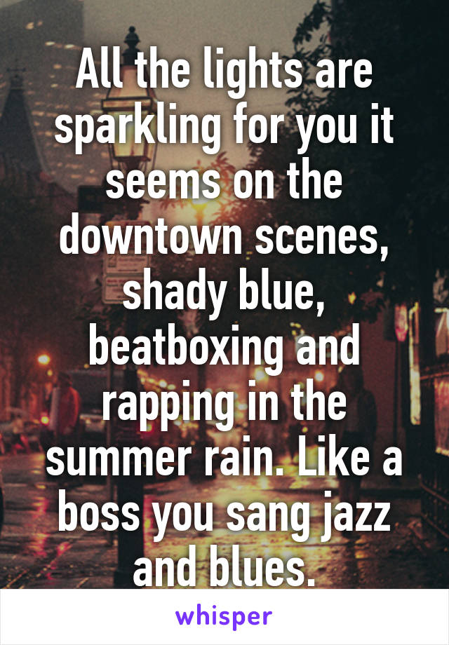 All the lights are sparkling for you it seems on the downtown scenes, shady blue, beatboxing and rapping in the summer rain. Like a boss you sang jazz and blues.