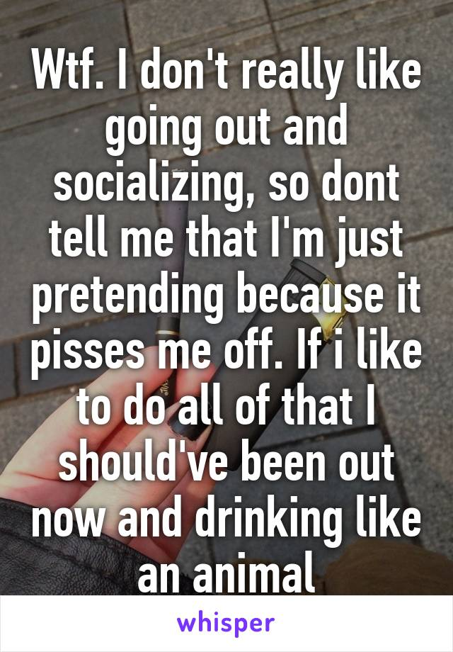 Wtf. I don't really like going out and socializing, so dont tell me that I'm just pretending because it pisses me off. If i like to do all of that I should've been out now and drinking like an animal