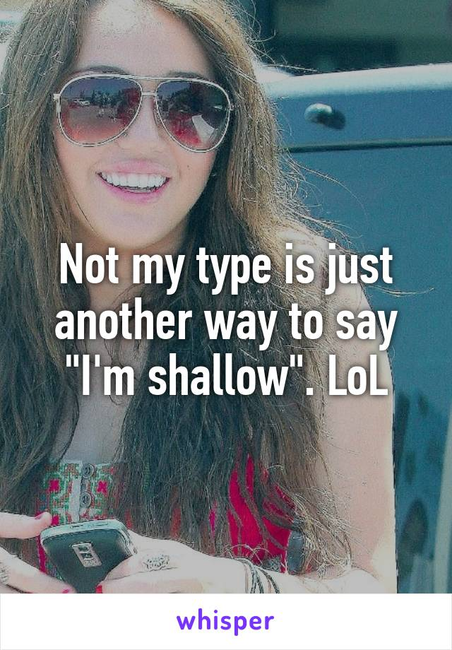"""Not my type is just another way to say """"I'm shallow"""". LoL"""