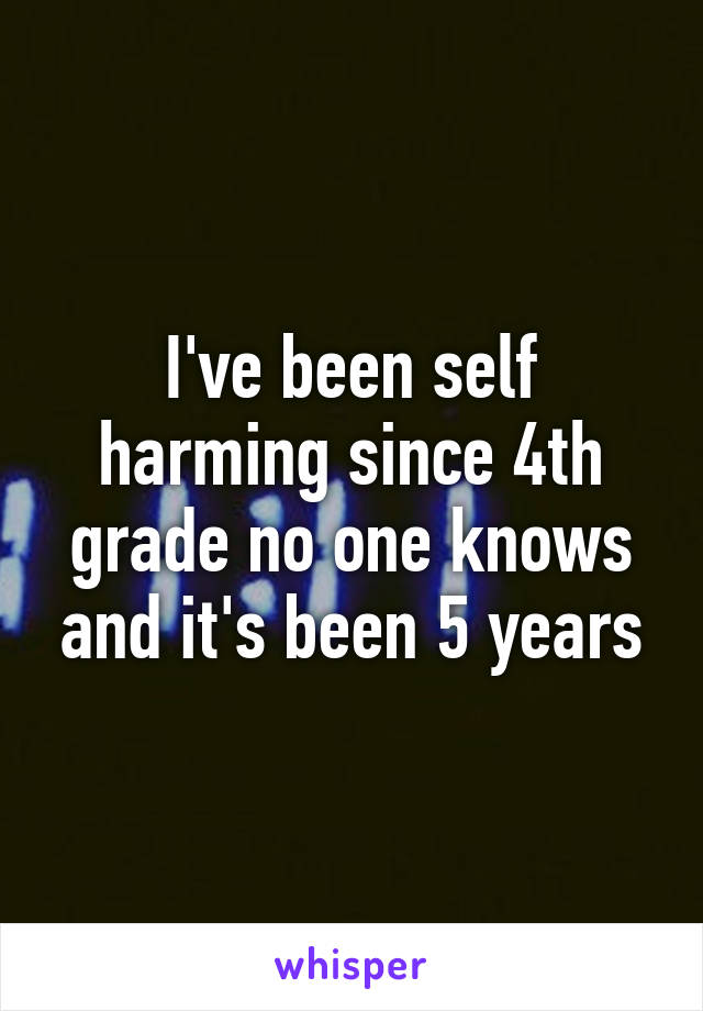 I've been self harming since 4th grade no one knows and it's been 5 years