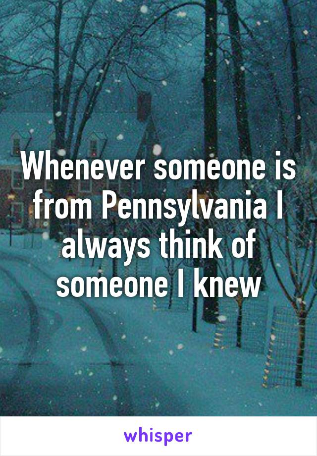 Whenever someone is from Pennsylvania I always think of someone I knew