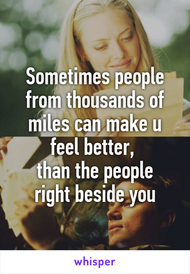 Sometimes people from thousands of miles can make u feel better,  than the people right beside you