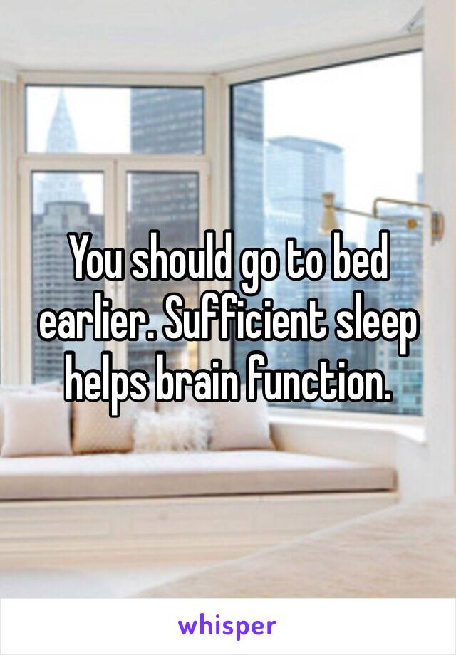 You should go to bed earlier. Sufficient sleep helps brain function.