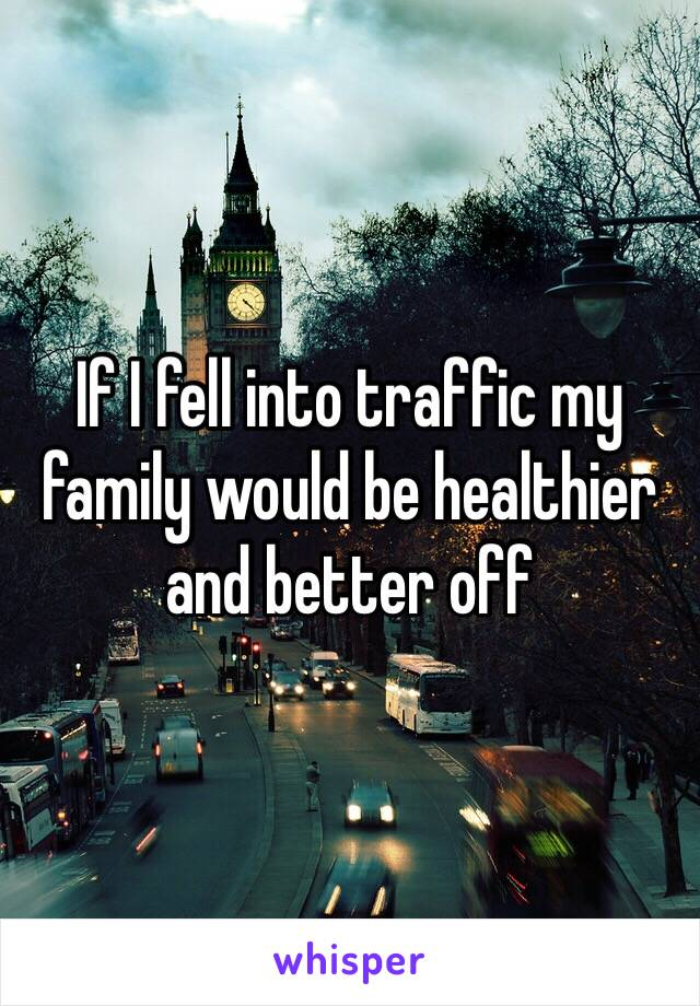 If I fell into traffic my family would be healthier and better off