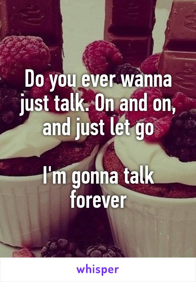 Do you ever wanna just talk. On and on, and just let go  I'm gonna talk forever