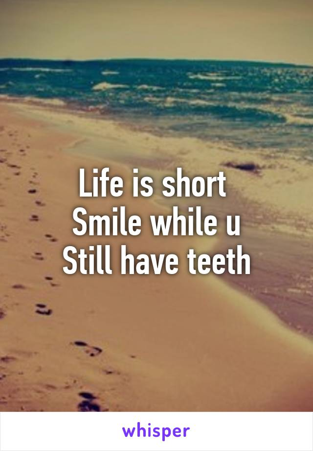 Life is short  Smile while u Still have teeth