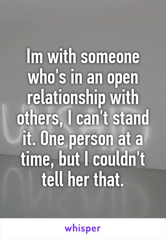 Im with someone who's in an open relationship with others, I can't stand it. One person at a time, but I couldn't tell her that.