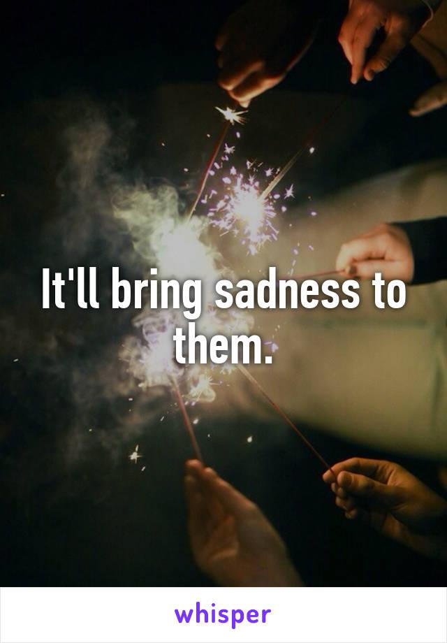 It'll bring sadness to them.