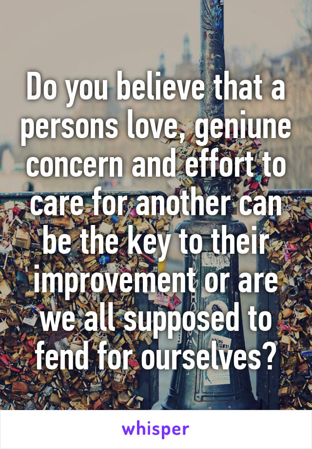 Do you believe that a persons love, geniune concern and effort to care for another can be the key to their improvement or are we all supposed to fend for ourselves?