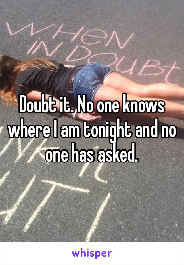 Doubt it. No one knows where I am tonight and no one has asked.