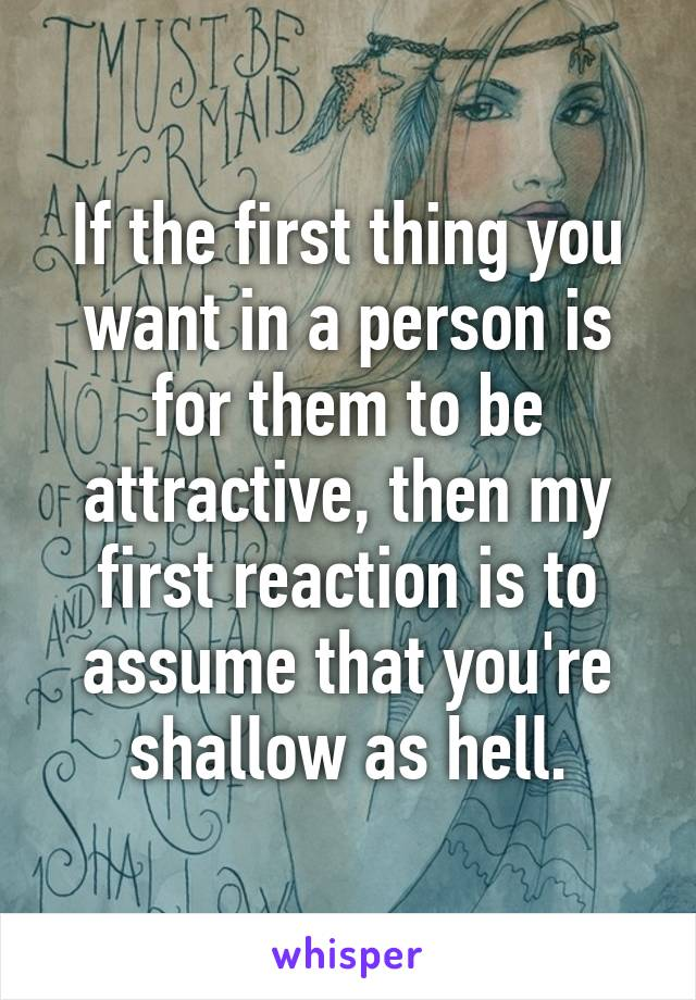 If the first thing you want in a person is for them to be attractive, then my first reaction is to assume that you're shallow as hell.