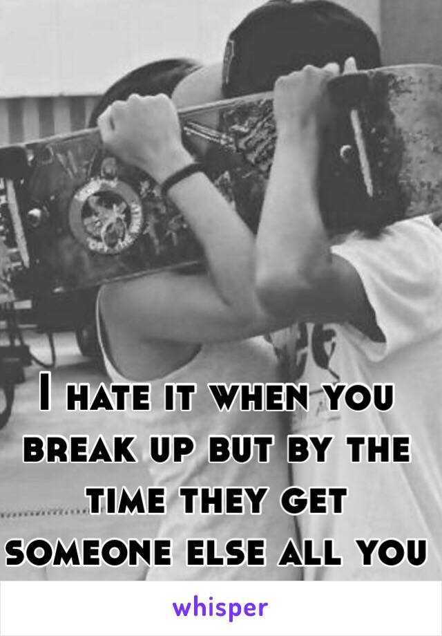 I hate it when you break up but by the time they get someone else all you want is them