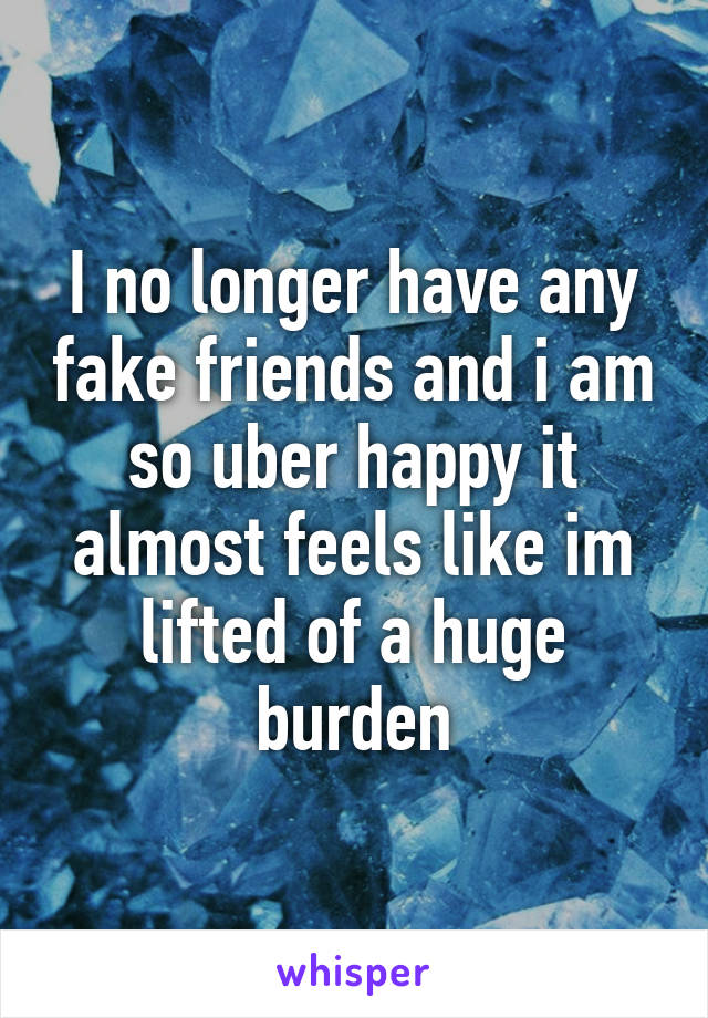 I no longer have any fake friends and i am so uber happy it almost feels like im lifted of a huge burden