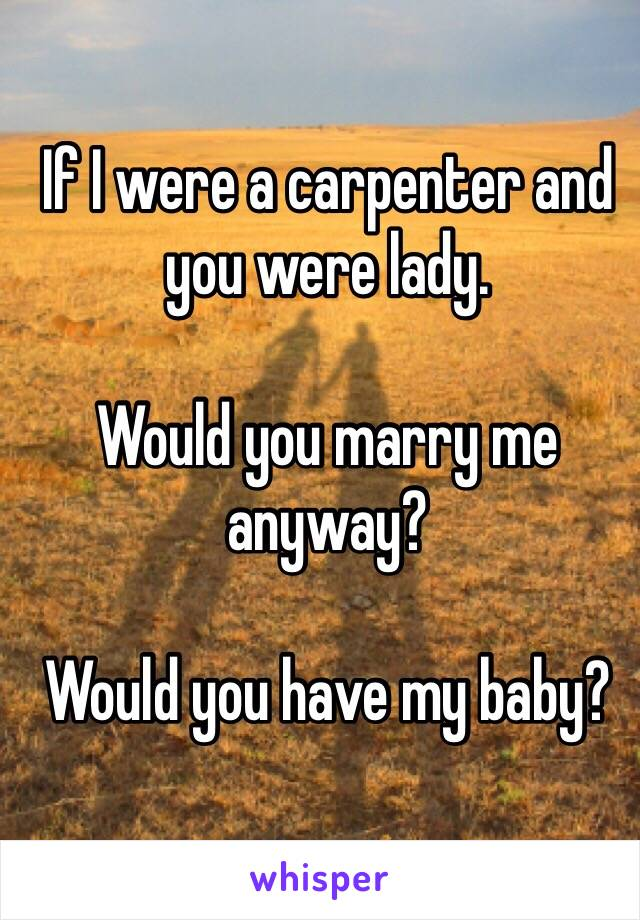 If I were a carpenter and you were lady.  Would you marry me anyway?  Would you have my baby?