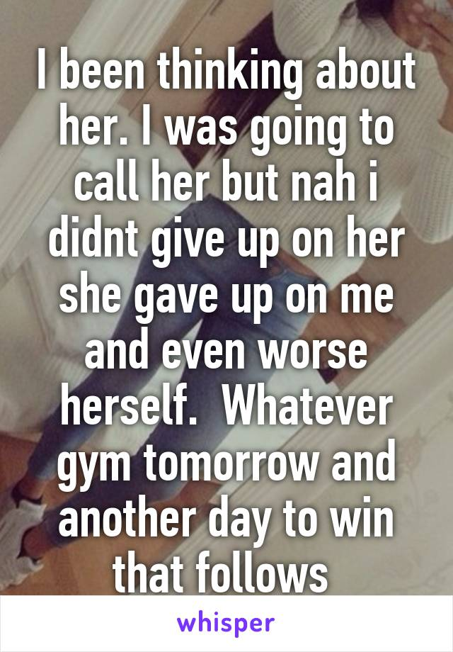 I been thinking about her. I was going to call her but nah i didnt give up on her she gave up on me and even worse herself.  Whatever gym tomorrow and another day to win that follows