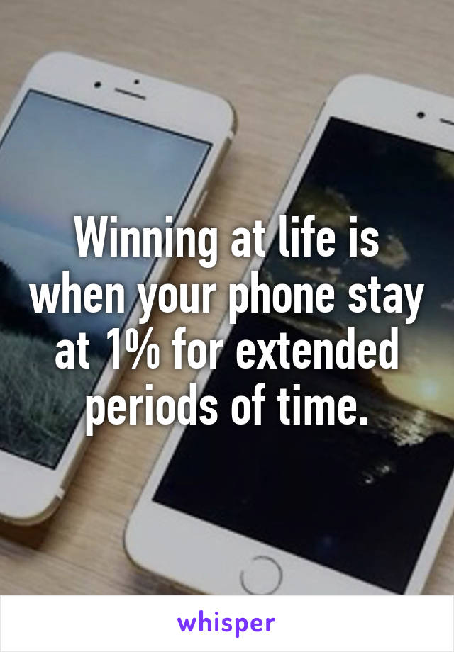Winning at life is when your phone stay at 1% for extended periods of time.