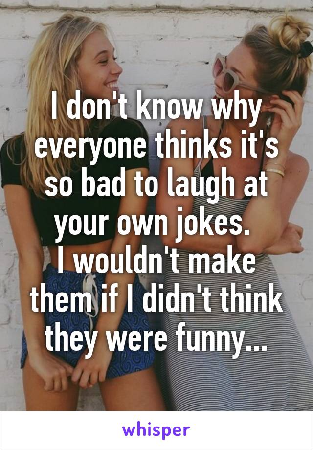 I don't know why everyone thinks it's so bad to laugh at your own jokes.  I wouldn't make them if I didn't think they were funny...