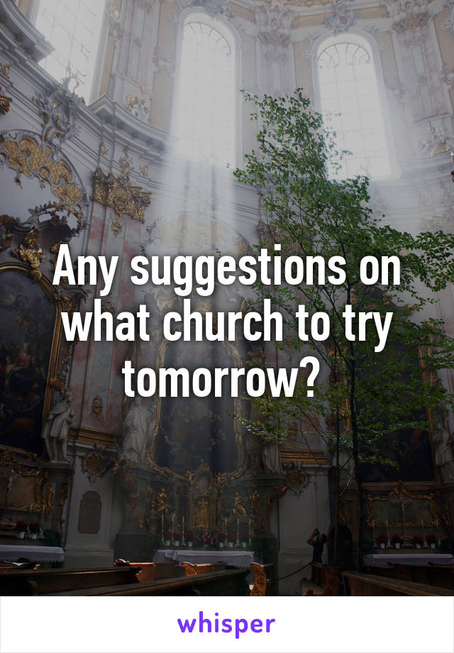 Any suggestions on what church to try tomorrow?