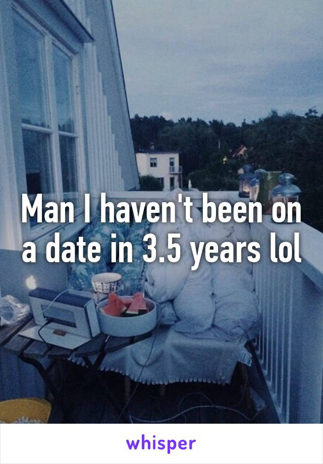 Man I haven't been on a date in 3.5 years lol