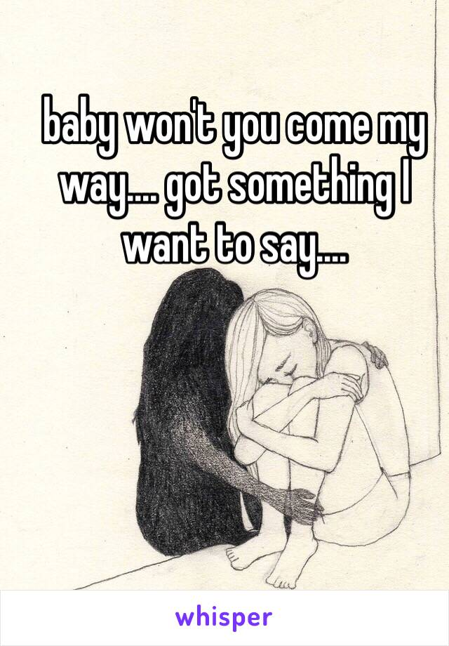 baby won't you come my way.... got something I want to say....