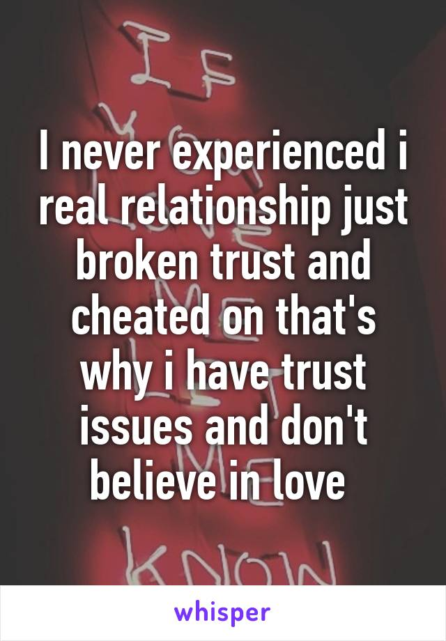 I never experienced i real relationship just broken trust and cheated on that's why i have trust issues and don't believe in love